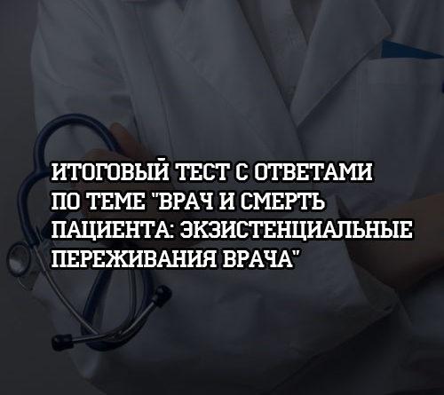 Итоговый тест с ответами по теме Врач и смерть пациента Экзистенциальные переживания врача