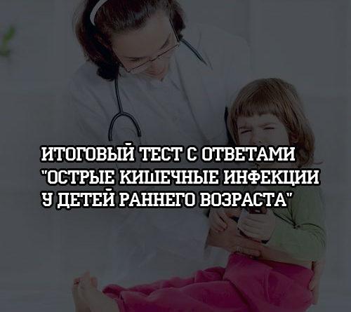 Итоговый тест с ответами по теме Острые кишечные инфекции у детей раннего возраста