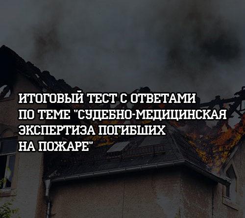 Итоговый тест с ответами по теме Судебно-медицинская экспертиза погибших на пожаре