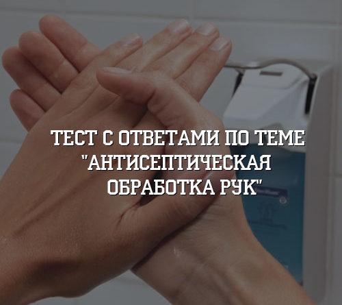Тест с ответами по теме Антисептическая обработка рук