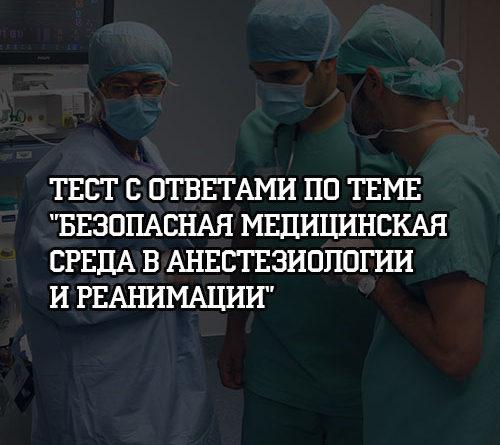 Тест с ответами по теме Безопасная медицинская среда в анестезиологии и реанимации