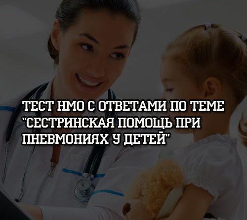 Тест НМО с ответами по теме Сестринская помощь при пневмониях у детей