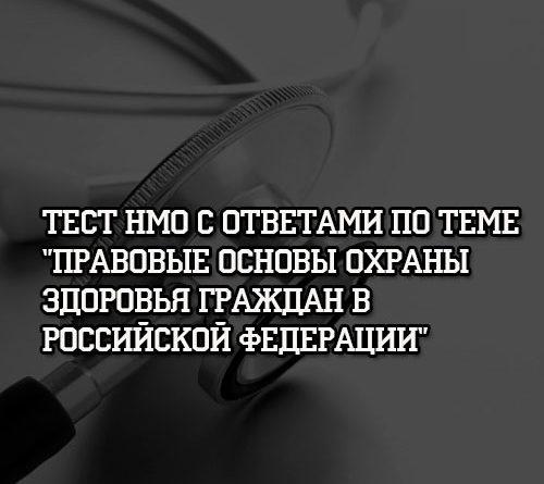 Тест НМО с ответами по теме Правовые основы охраны здоровья граждан в Российской Федерации