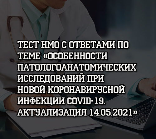 Тест НМО с ответами по теме Особенности патологических исследований при COVID-19 Актуализация 14.05.2021