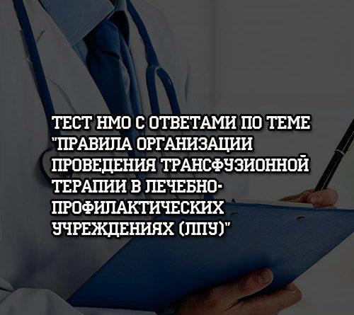 Тест НМО с ответами по теме Правила организации проведения трансфузионной терапии в ЛПУ